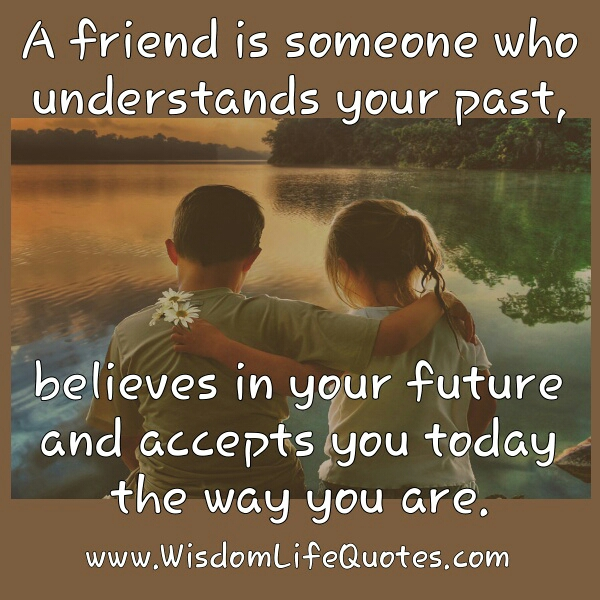 A friend is someone who accepts you today the way you are