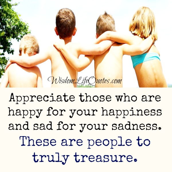 Appreciate those who are sad for your sadness
