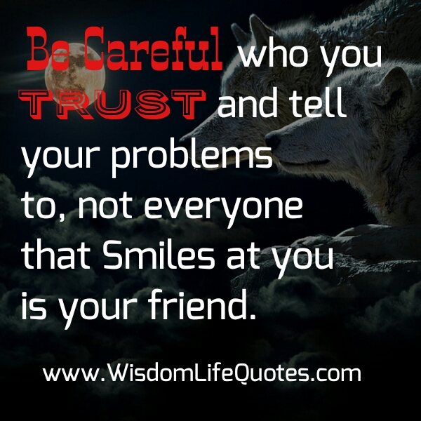 Be careful who trust & tell your problems to