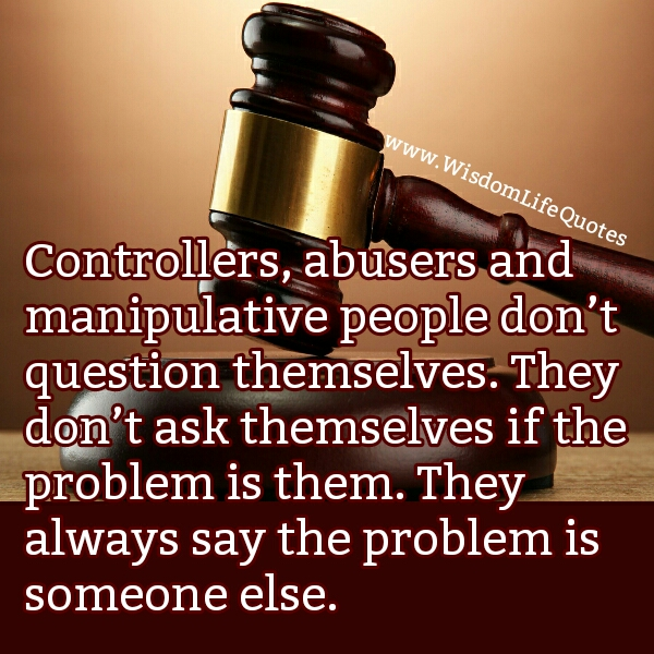 Controllers, abusers & manipulative people don't question themselves