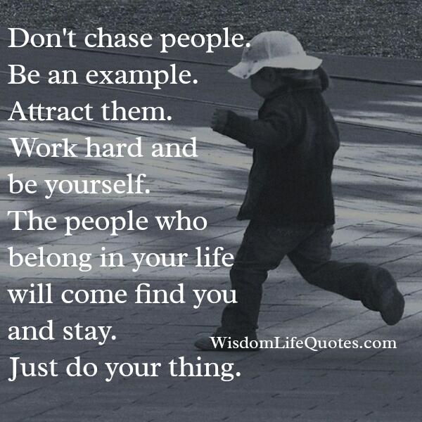 Don't chase people, be an example!