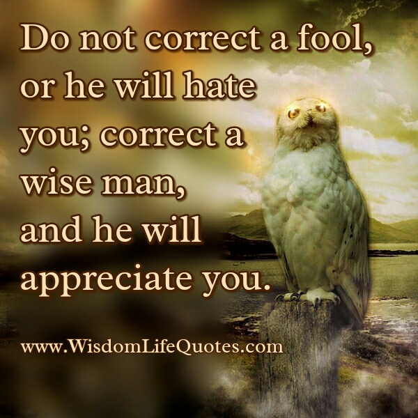 Don't correct a Fool, or he will Hate you