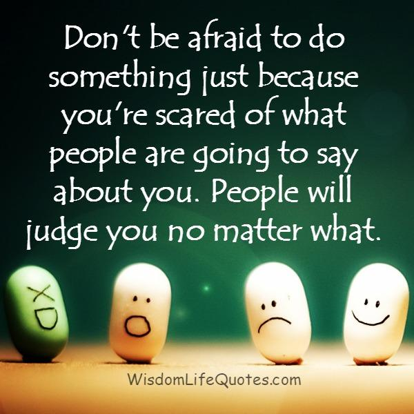 Don't get scared of what people are going to say about you