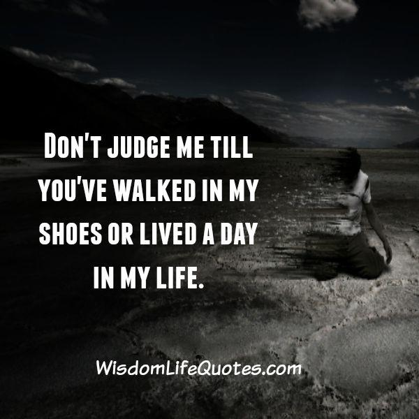 Don't judge anyone till you have walked in their shoes