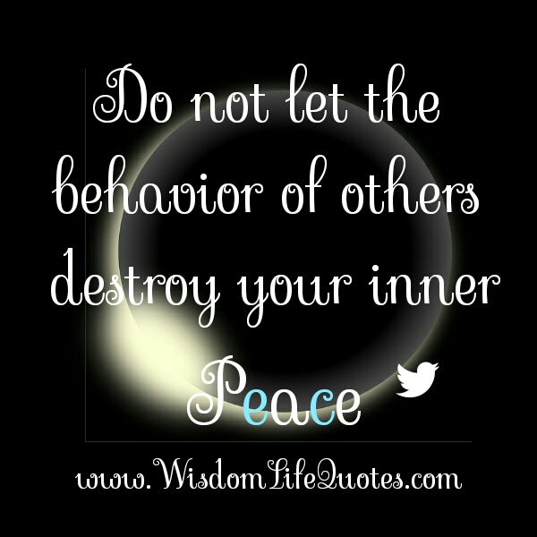 Don't let the behavior of other destroy your inner peace