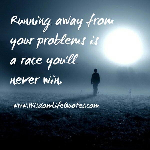 Don't run away from your problems
