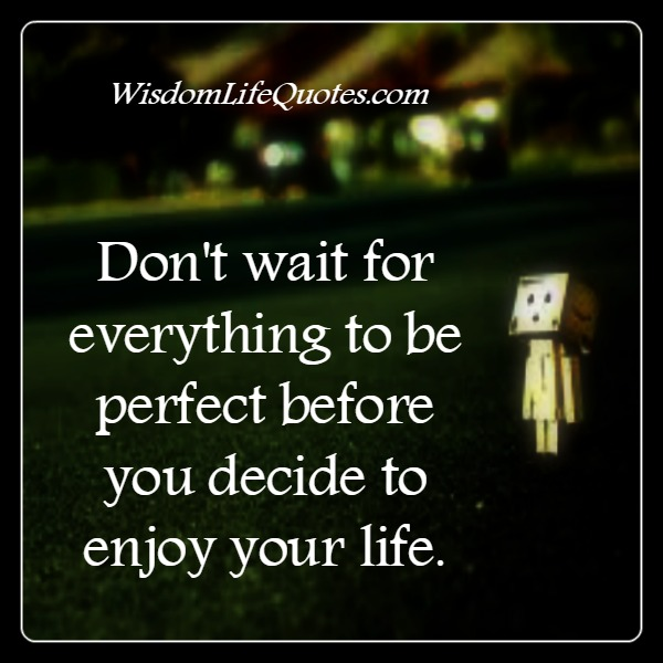 Don't wait for everything to be perfect