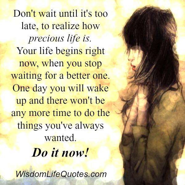 Don't wait until it's too late, to realize how precious life is
