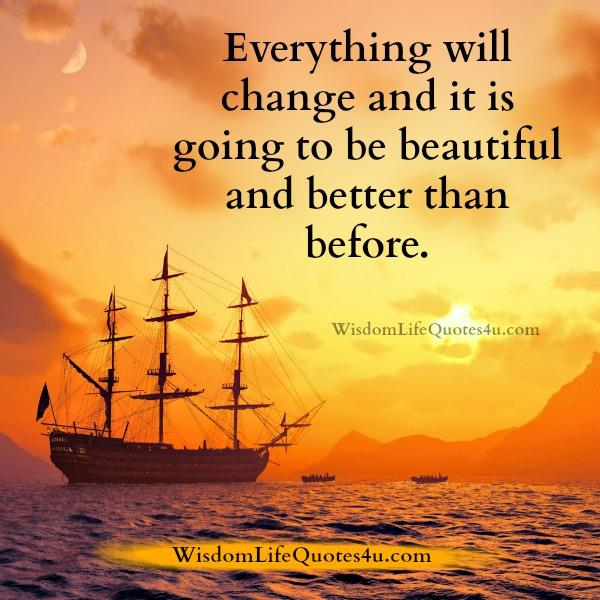 Everything will change & it's going to be beautiful