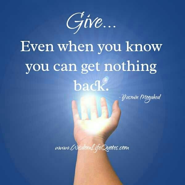 Give even when you know you can get nothing back