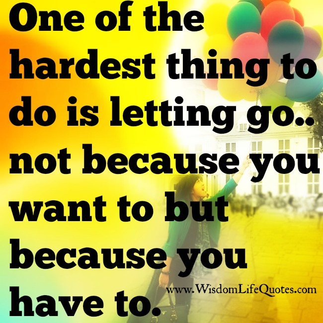 Hardest thing to do is Letting go