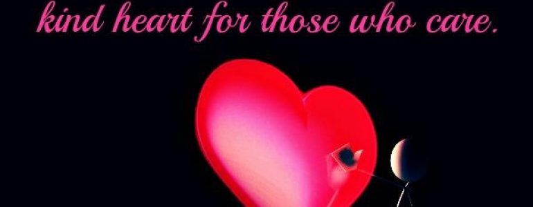 Have a good kind heart for those who care