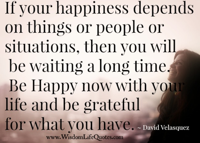 If your happiness depends on things or people or situations