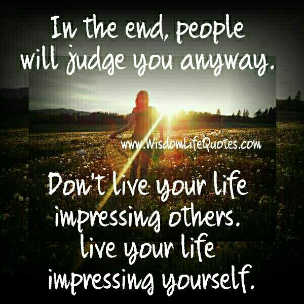 In the end people will judge you anyway