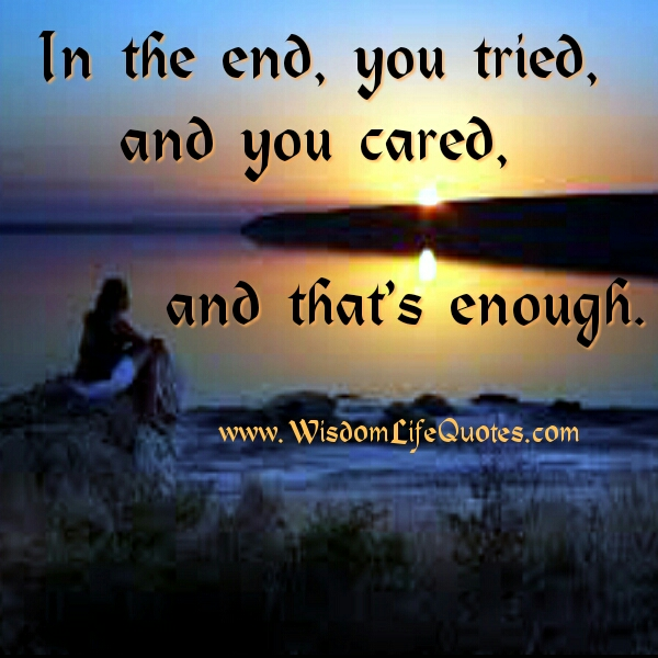 In the end, you tried & cared, that's enough