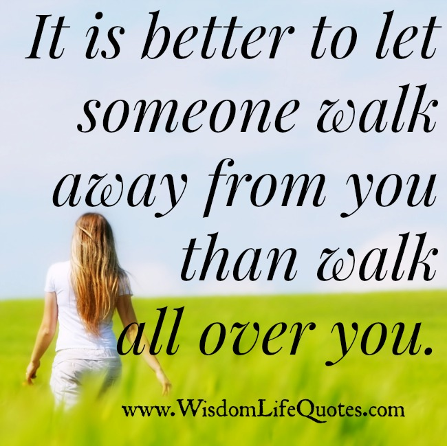 It is better to let someone walk away from you than walk all over you