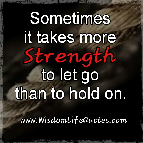 It takes more strength to let go than to hold on