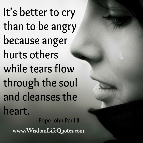 It's better to cry than to be angry - Wisdom Life Quotes