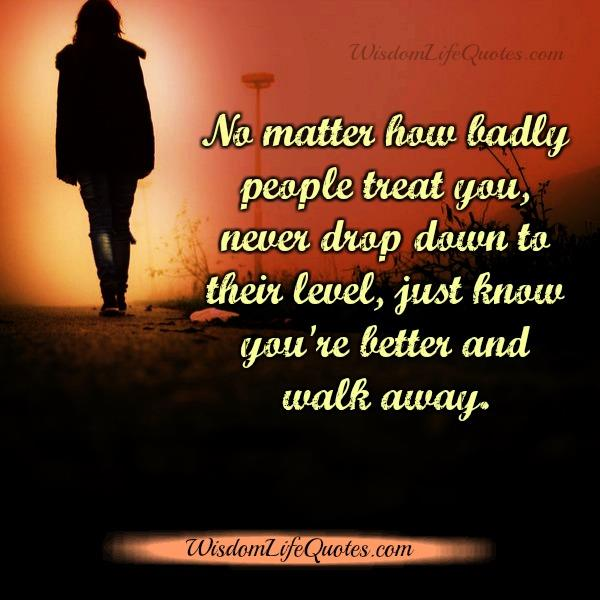 Just know you are better & walk away