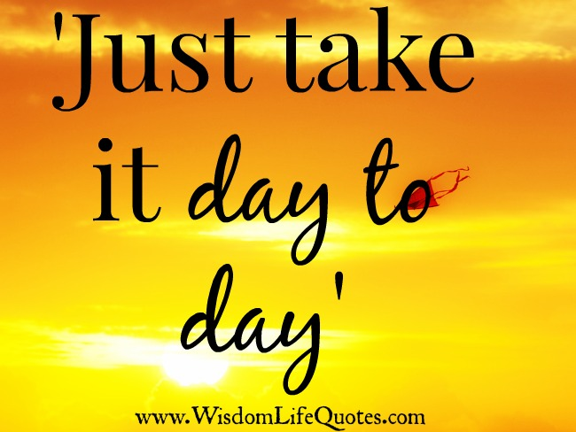 Just take it day to day