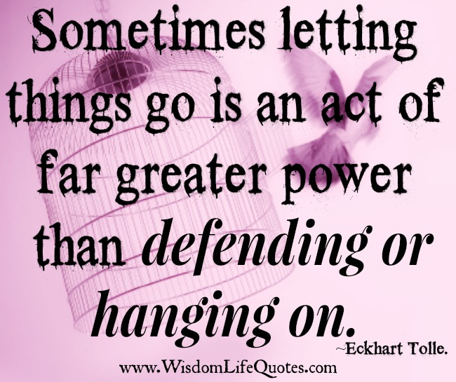 Letting things go is an act of greater power