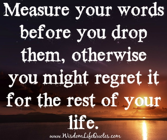Measure your words before you drop them