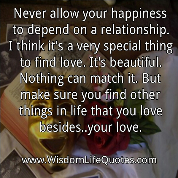 Never allow your happiness to depend on a relationship