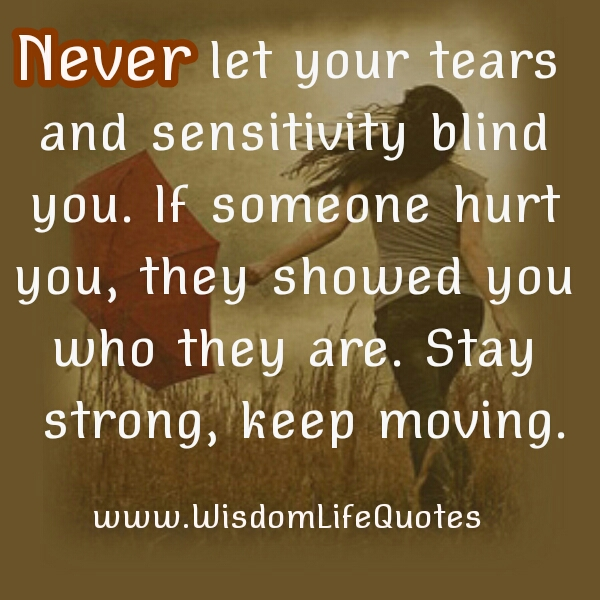 Never let your tears & sensitivity blind you