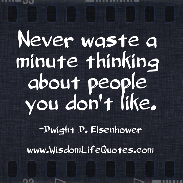 Never waste a minute of thinking about people you don't like