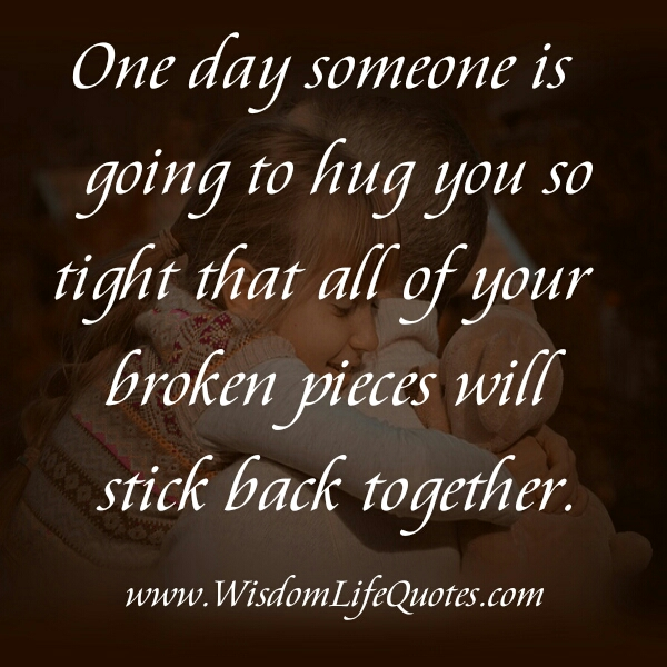 One day someone is going to hug you tight