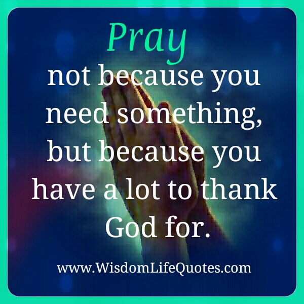 Pray not because you need something