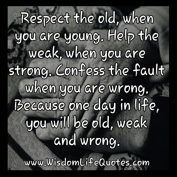 Respect The Old When You Are Young Wisdom Life Quotes