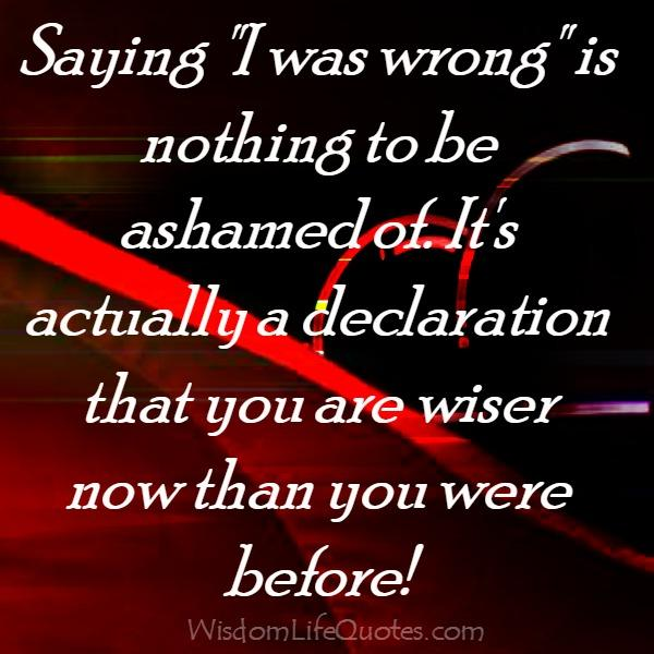 Saying, I was wrong is nothing to be ashamed of