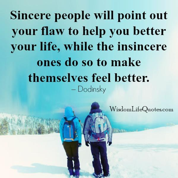 Sincere people will point out your flaw to help you