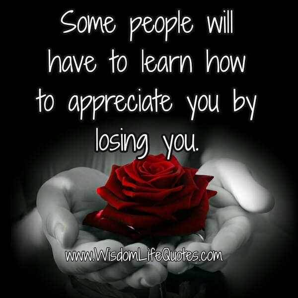 Some people will have to learn how to appreciate you