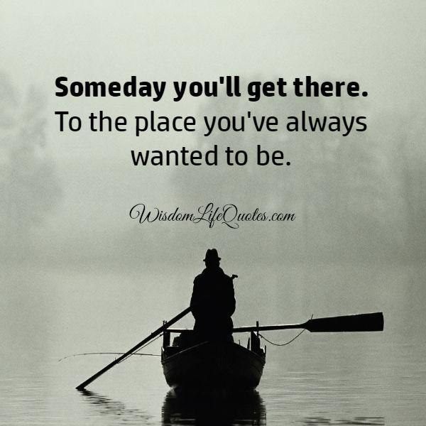 Someday you will get there