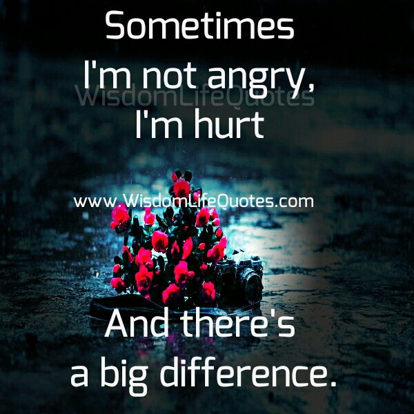 Sometimes I'm not angry, I'm hurt