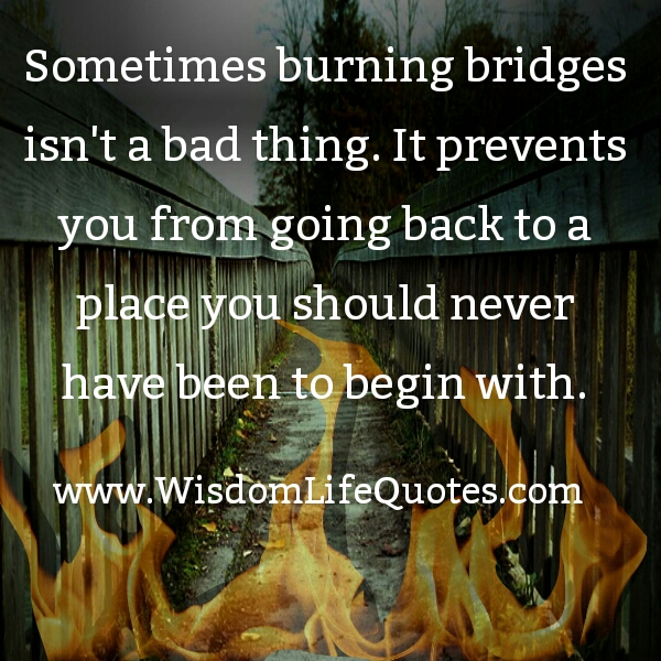 Sometimes burning bridges isn't a bad thing
