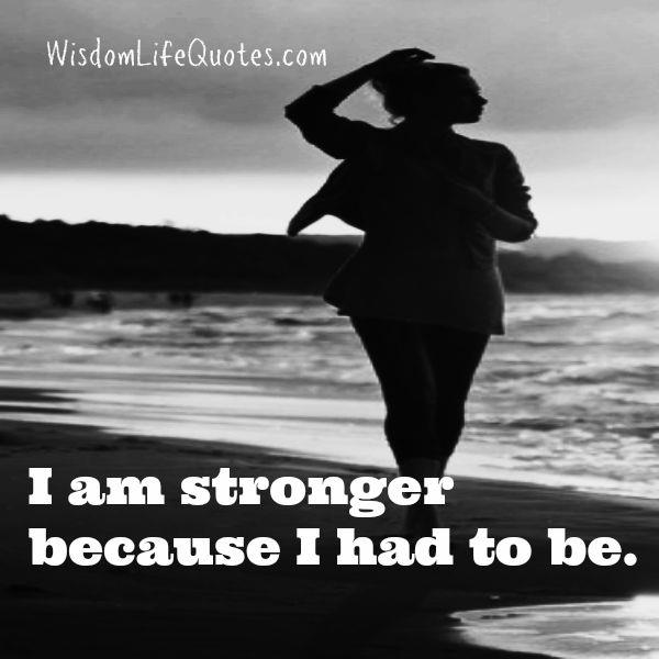 Sometimes, you are stronger because you had to be