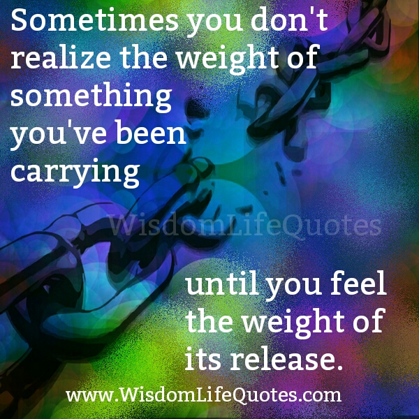 Sometimes you don't realize the weight of something you have been carrying