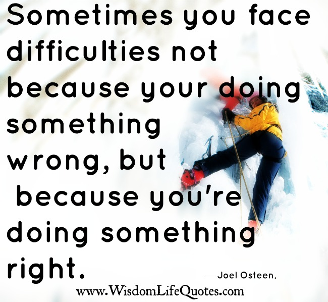 Sometimes you face difficulties not because your doing something wrong
