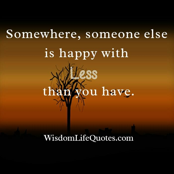 Somewhere, someone else is happy with less than you have