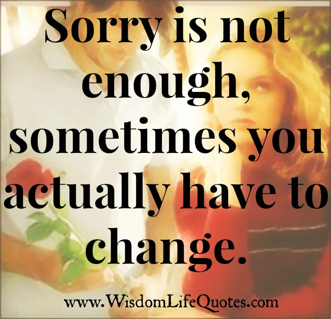 Sorry is not enough, sometimes you actually have to change