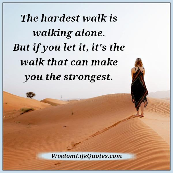 Walking Alone Quotes Sayings The hardest walk is wa...
