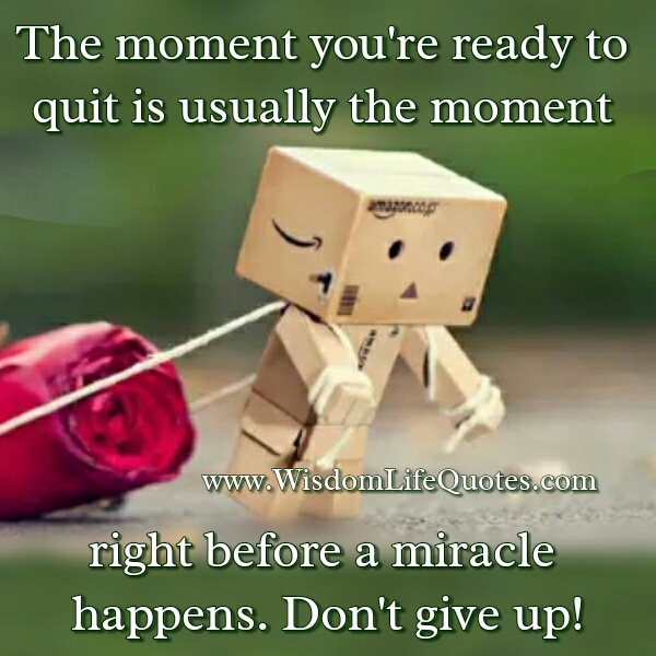 The moment you are ready to quit