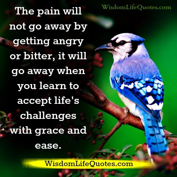 The pain will not go away by getting angry or bitter