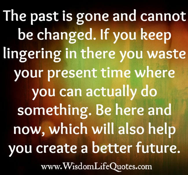 The past is gone and cannot be changed