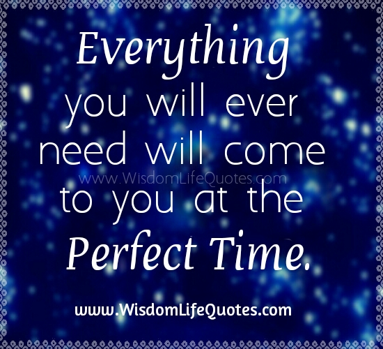 Everything you will ever need will come at the Perfect Time