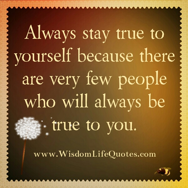 There are very few people who will always be true to you