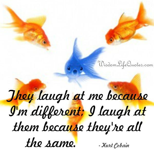 They laugh at me because I'm different